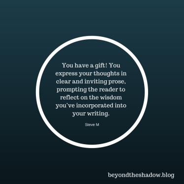 You have a gift! You express your thoughts in clear and inviting prose, prompting the reader (me) to